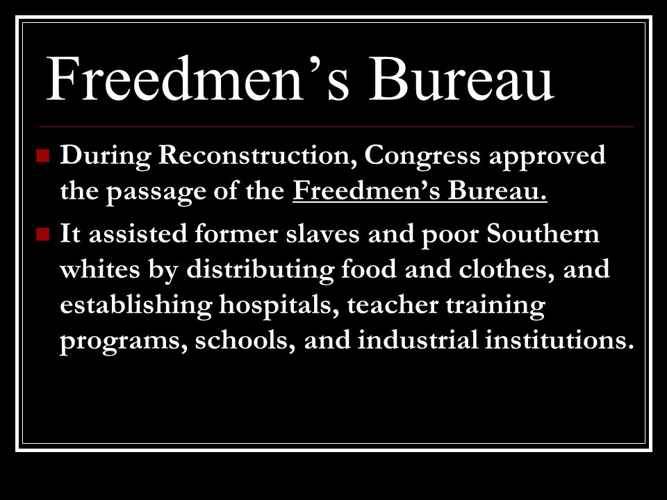 Freedmen's Bureau During Reconstruction, Congress approved the passage of the Freedmen's Bureau.