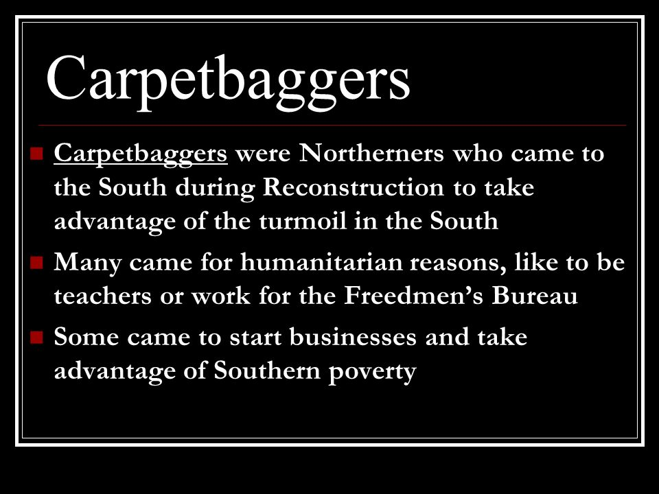 Carpetbaggers Carpetbaggers were Northerners who came to the South during Reconstruction to take advantage of the turmoil in the South.
