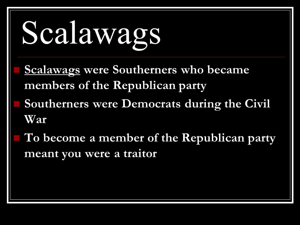 Scalawags Scalawags were Southerners who became members of the Republican party. Southerners were Democrats during the Civil War.