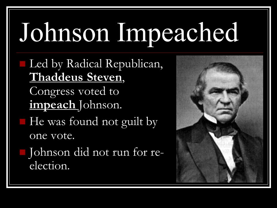 Johnson Impeached Led by Radical Republican, Thaddeus Steven, Congress voted to impeach Johnson. He was found not guilt by one vote.