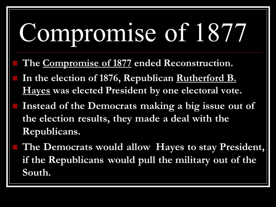 Compromise of 1877 The Compromise of 1877 ended Reconstruction.