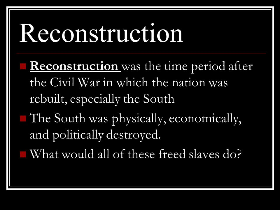 Reconstruction Reconstruction was the time period after the Civil War in which the nation was rebuilt, especially the South.