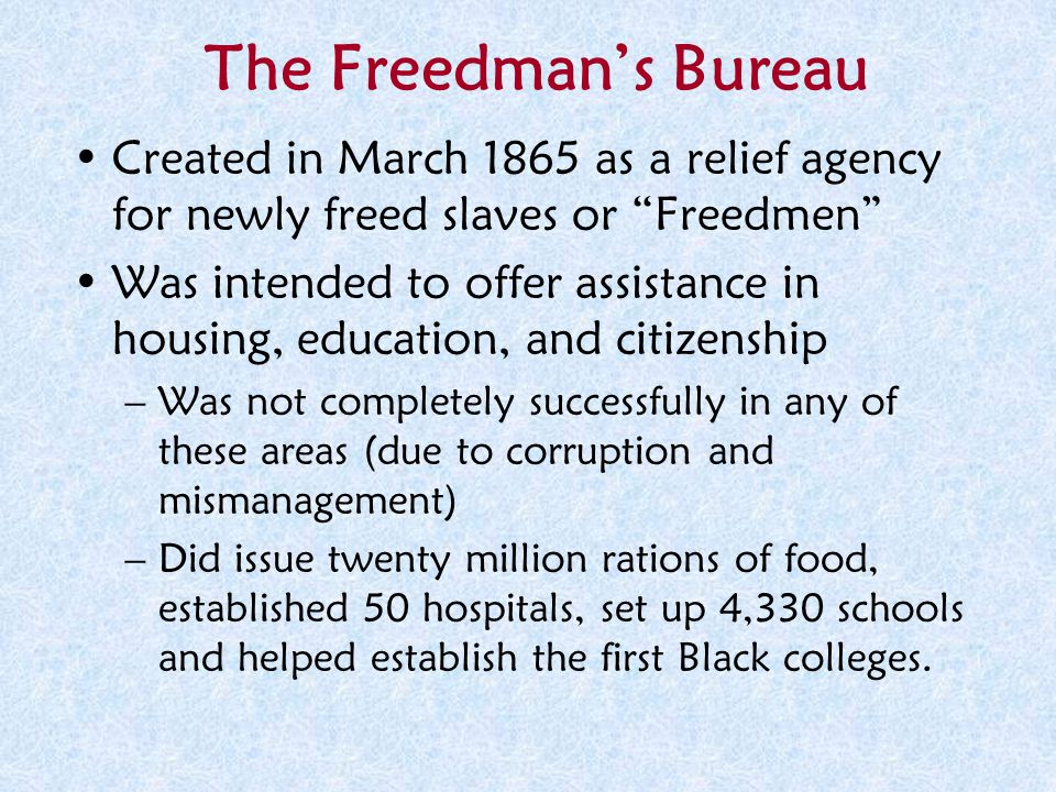The Freedman's Bureau Created in March 1865 as a relief agency for newly freed slaves or Freedmen