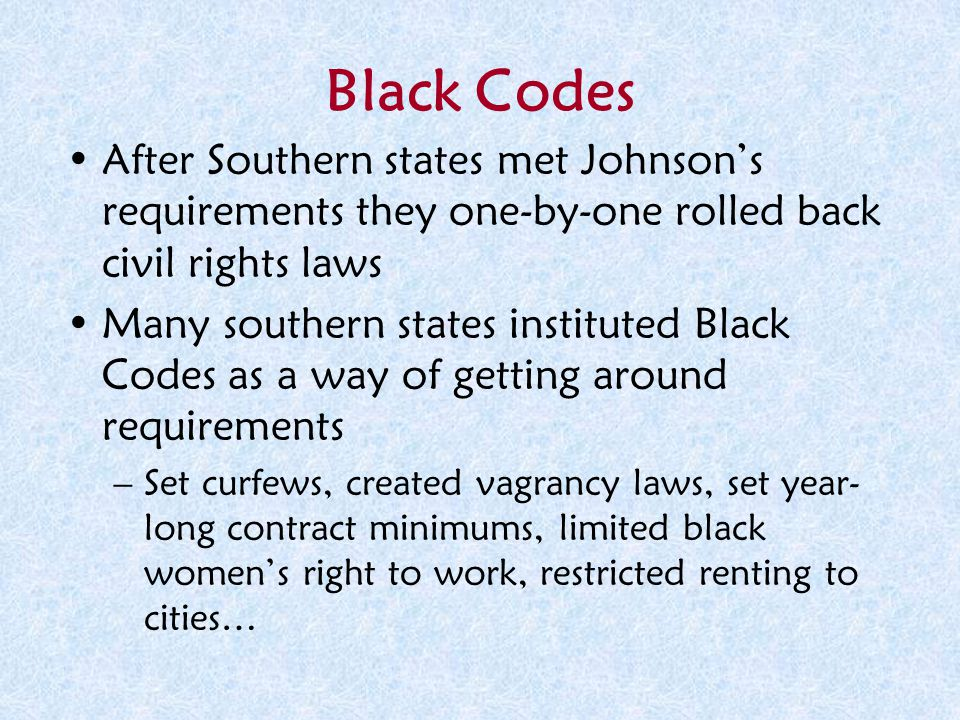Black Codes After Southern states met Johnson's requirements they one-by-one rolled back civil rights laws.