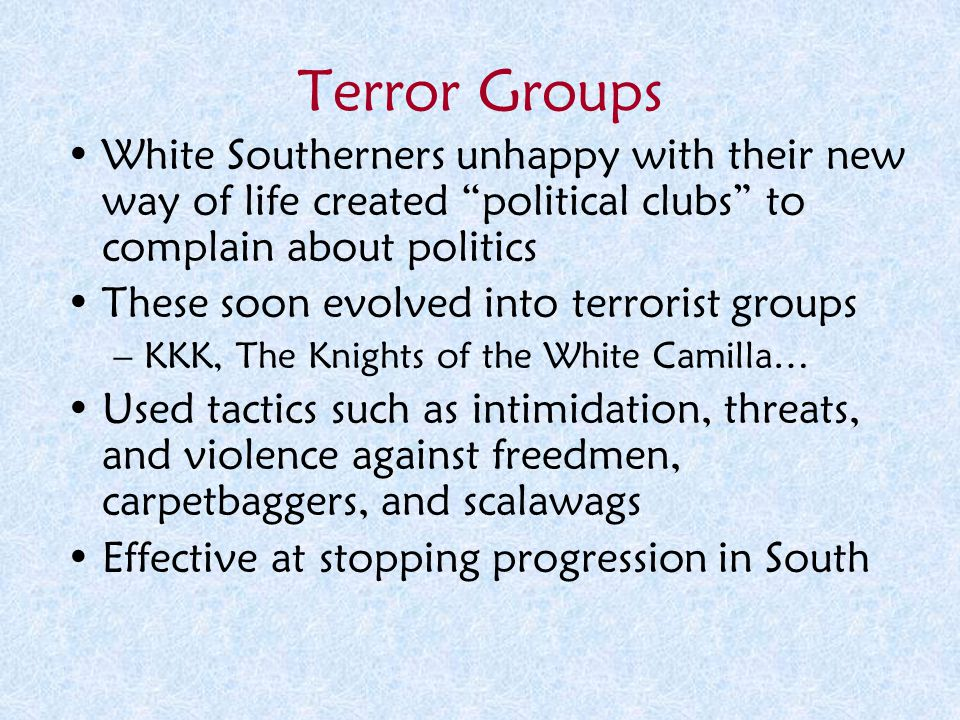 Terror Groups White Southerners unhappy with their new way of life created political clubs to complain about politics.