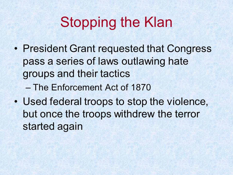 Stopping the Klan President Grant requested that Congress pass a series of laws outlawing hate groups and their tactics.