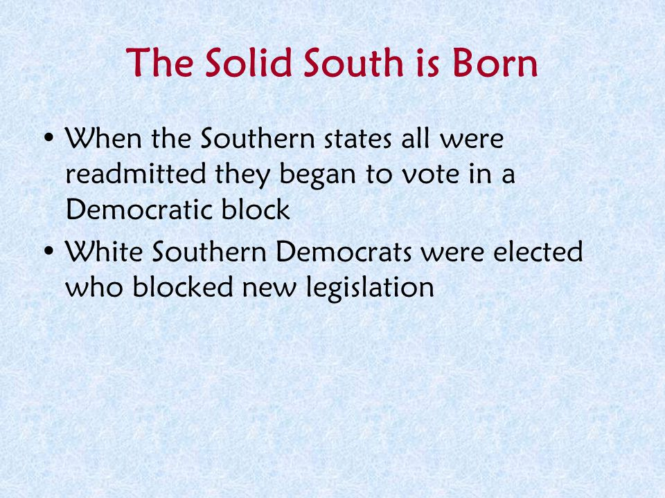 The Solid South is Born When the Southern states all were readmitted they began to vote in a Democratic block.