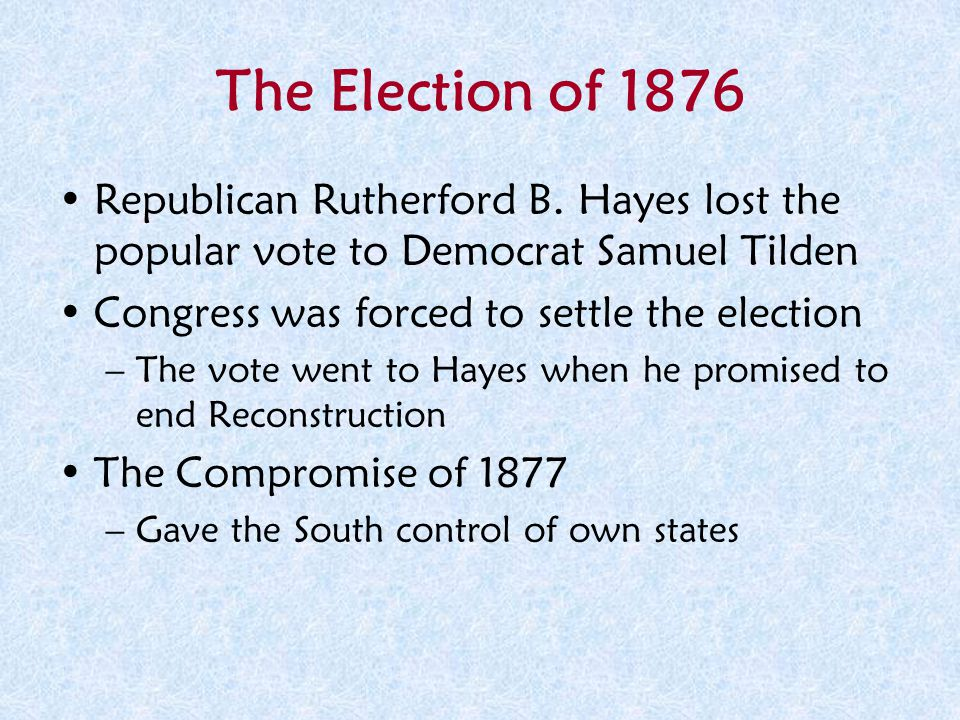 The Election of 1876 Republican Rutherford B. Hayes lost the popular vote to Democrat Samuel Tilden.