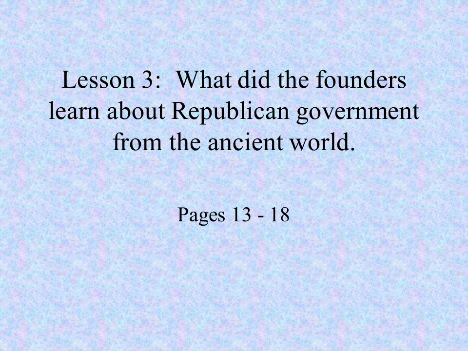 Lesson 3: What did the founders learn about Republican government from the ancient world.