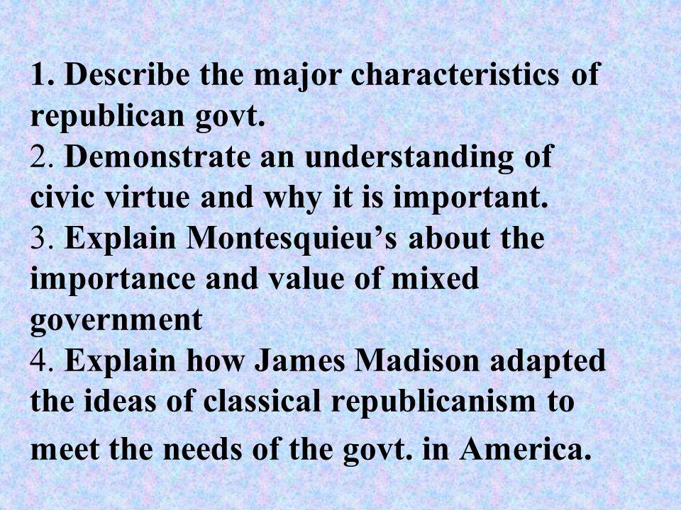 1. Describe the major characteristics of republican govt. 2