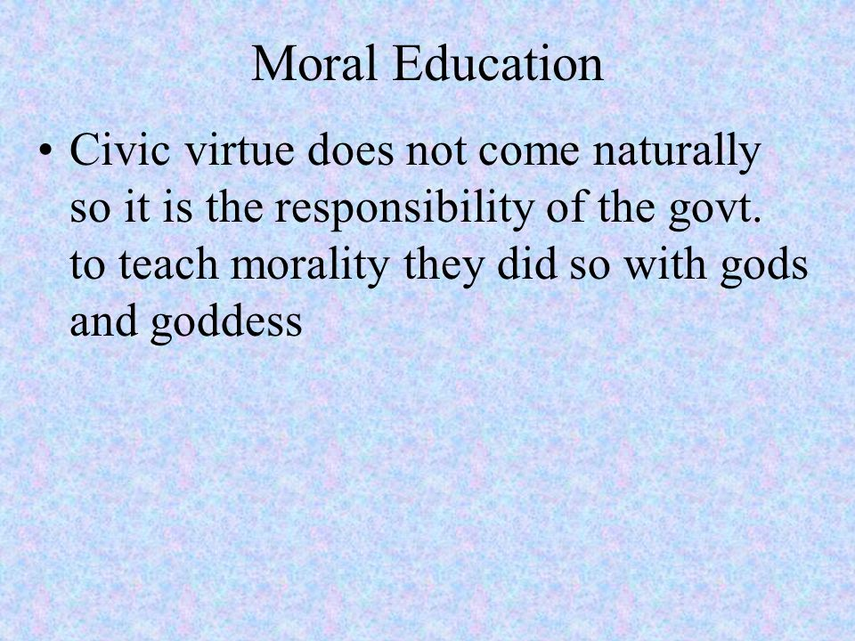 Moral Education Civic virtue does not come naturally so it is the responsibility of the govt.