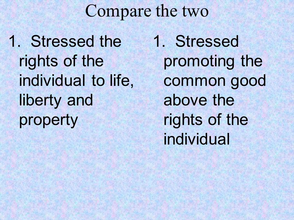 Compare the two 1. Stressed the rights of the individual to life, liberty and property.