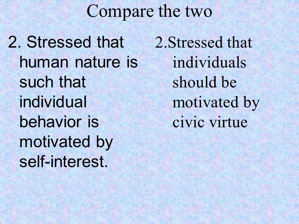 Compare the two 2. Stressed that human nature is such that individual behavior is motivated by self-interest.