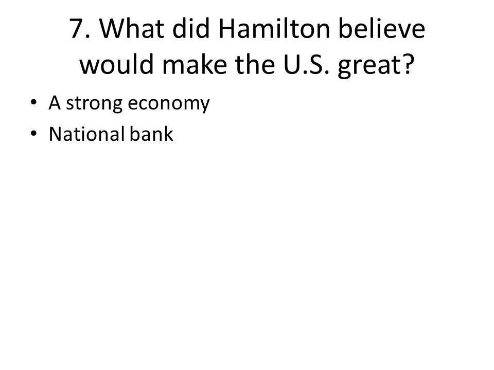 7. What did Hamilton believe would make the U.S. great