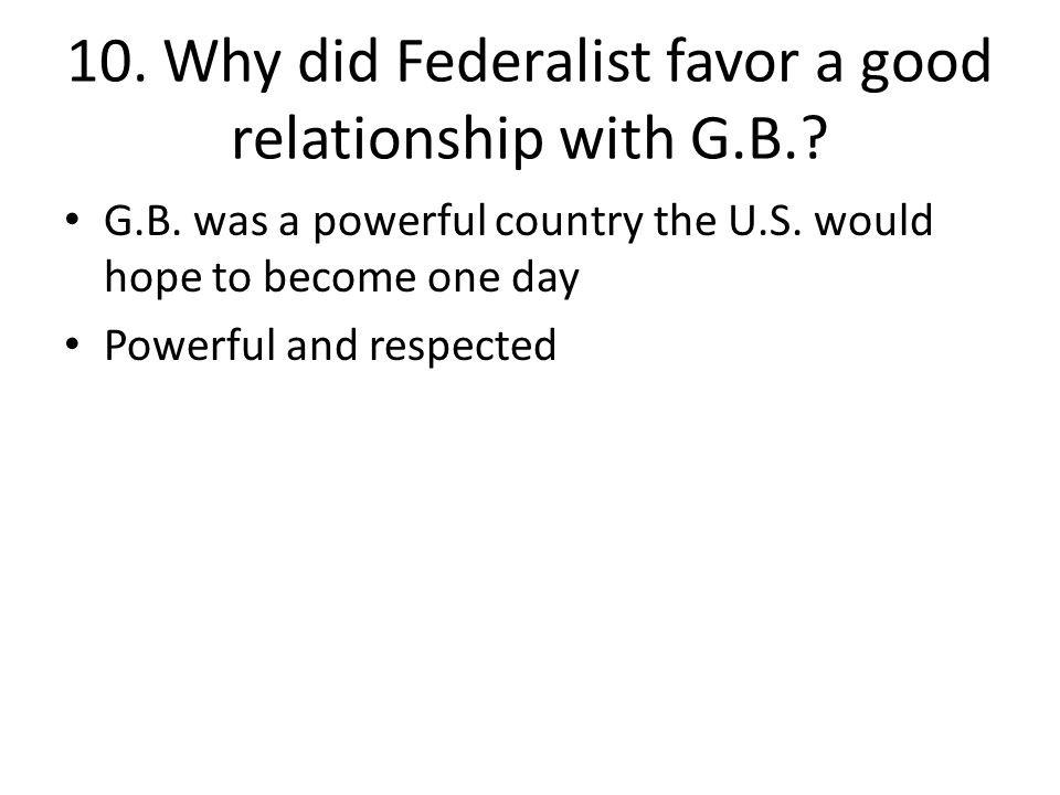 10. Why did Federalist favor a good relationship with G.B.