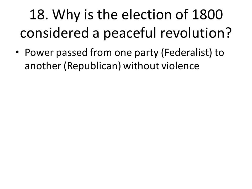 18. Why is the election of 1800 considered a peaceful revolution