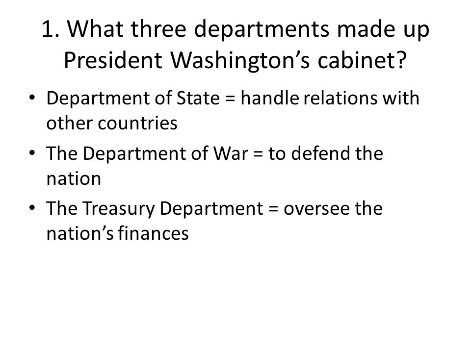 1. What three departments made up President Washington's cabinet