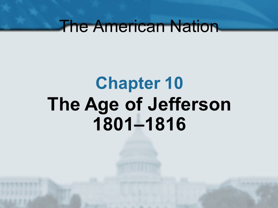 The American Nation Chapter 10 The Age of Jefferson 1801–1816