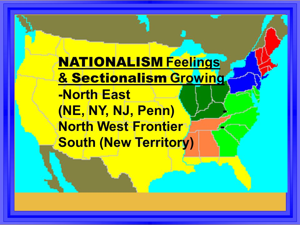 NATIONALISM Feelings & Sectionalism Growing -North East (NE, NY, NJ, Penn) -North West Frontier -South (New Territory)