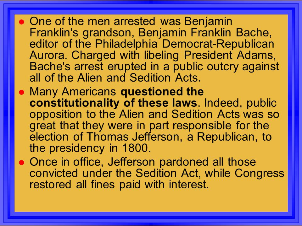 One of the men arrested was Benjamin Franklin s grandson, Benjamin Franklin Bache, editor of the Philadelphia Democrat-Republican Aurora. Charged with libeling President Adams, Bache s arrest erupted in a public outcry against all of the Alien and Sedition Acts.