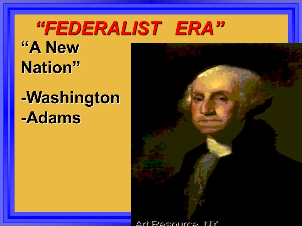 FEDERALIST ERA A New Nation -Washington -Adams.