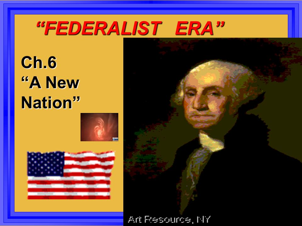 FEDERALIST ERA Ch.6 A New Nation