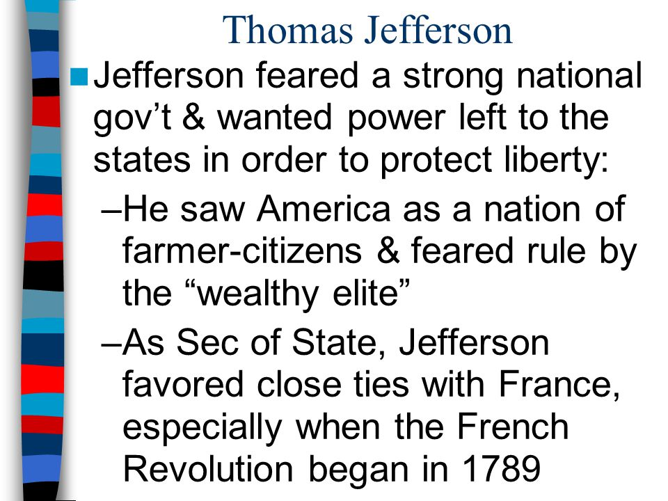 Thomas Jefferson Jefferson feared a strong national gov't & wanted power left to the states in order to protect liberty: