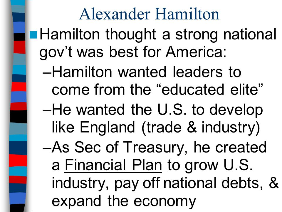 Alexander Hamilton Hamilton thought a strong national gov't was best for America: Hamilton wanted leaders to come from the educated elite