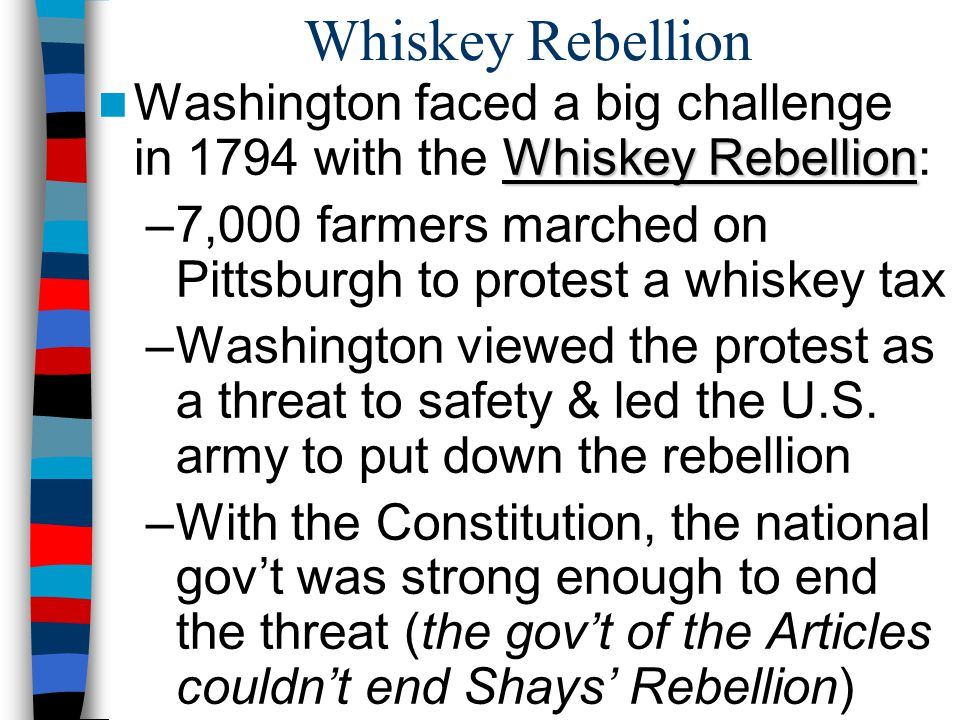 Whiskey Rebellion Washington faced a big challenge in 1794 with the Whiskey Rebellion: 7,000 farmers marched on Pittsburgh to protest a whiskey tax.