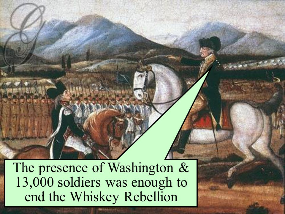 The presence of Washington & 13,000 soldiers was enough to end the Whiskey Rebellion