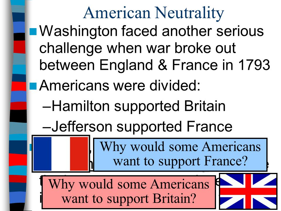 American Neutrality Washington faced another serious challenge when war broke out between England & France in 1793.
