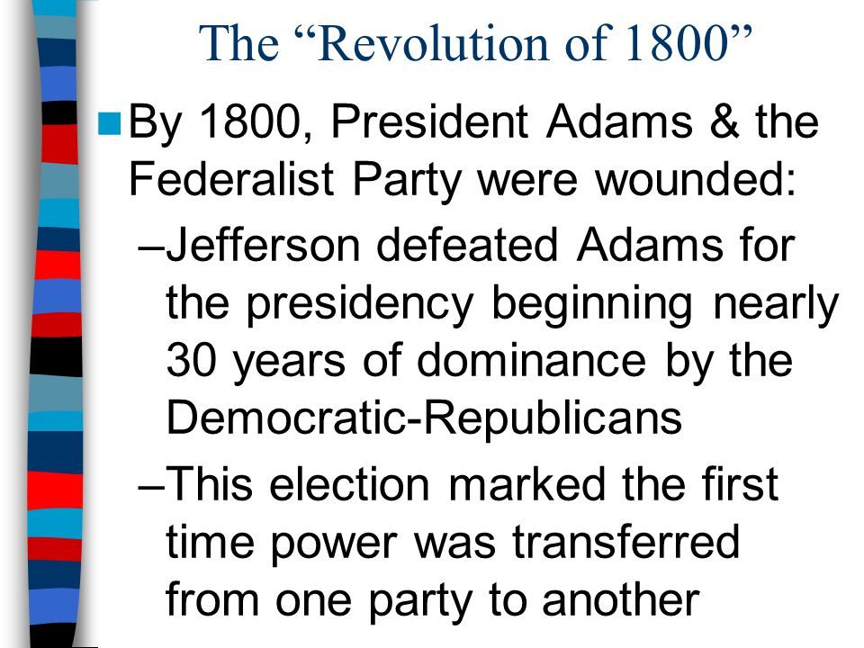 The Revolution of 1800 By 1800, President Adams & the Federalist Party were wounded: