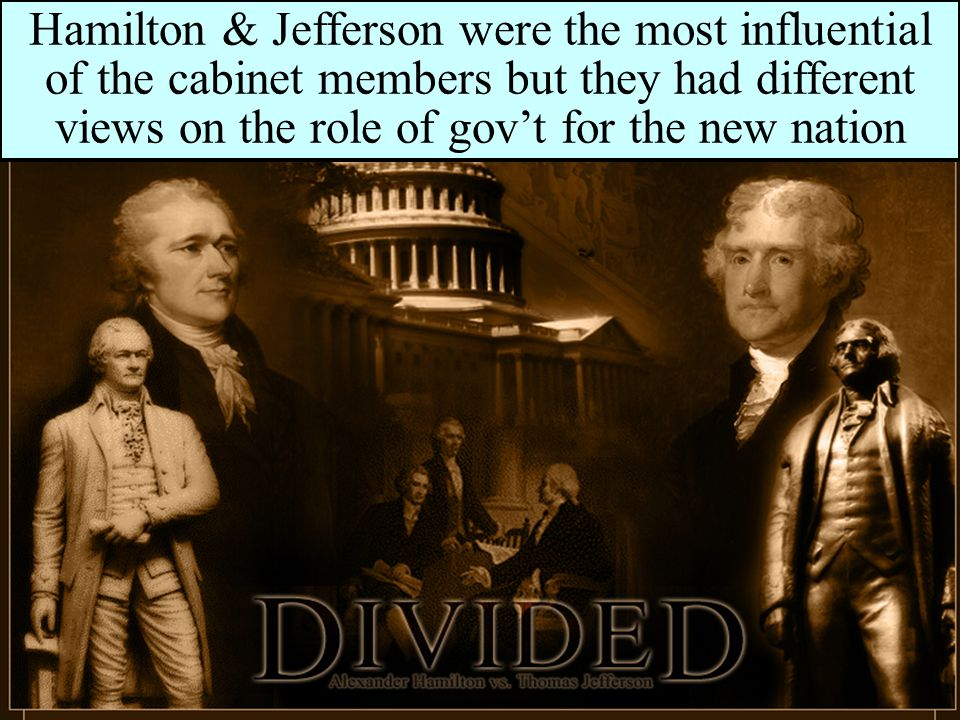 Hamilton & Jefferson were the most influential of the cabinet members but they had different views on the role of gov't for the new nation