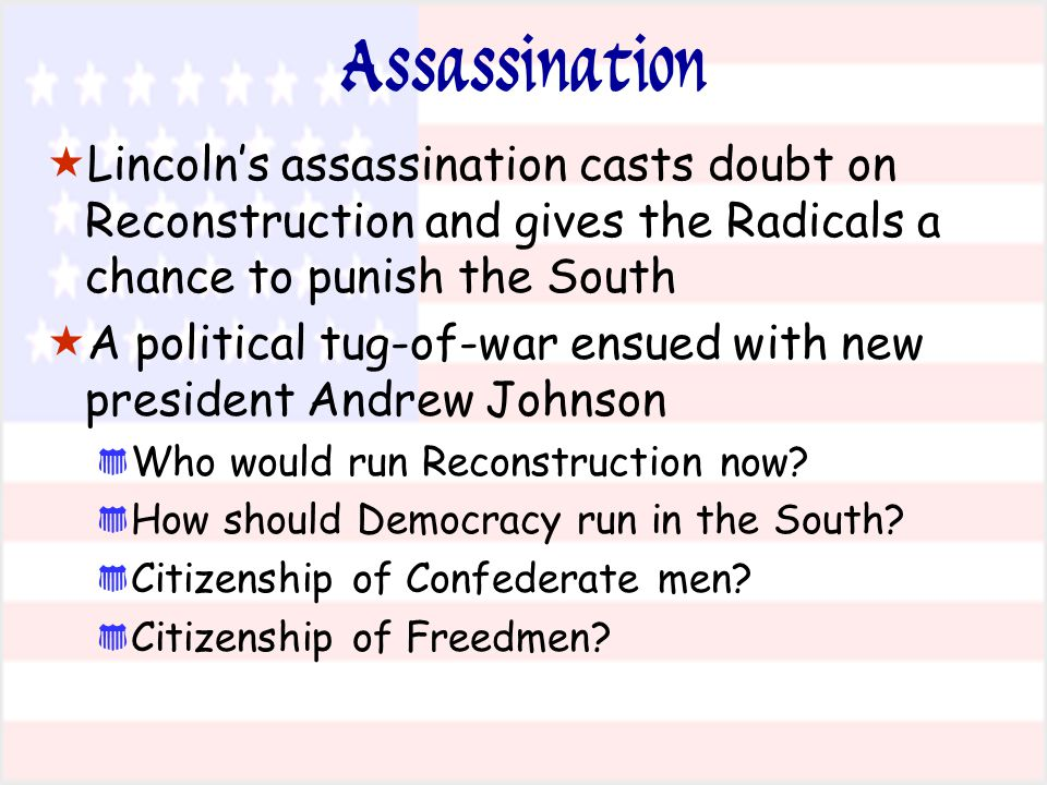 Assassination Lincoln's assassination casts doubt on Reconstruction and gives the Radicals a chance to punish the South.