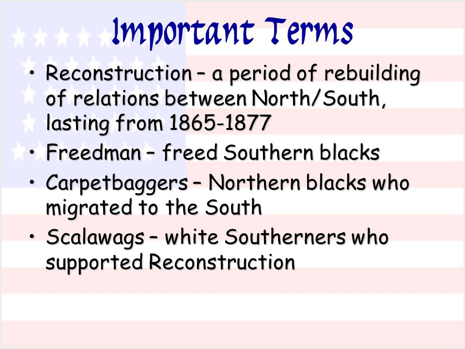 Important Terms Reconstruction – a period of rebuilding of relations between North/South, lasting from 1865-1877.