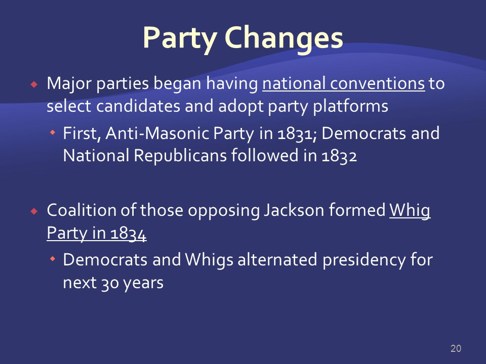 Party Changes Major parties began having national conventions to select candidates and adopt party platforms.