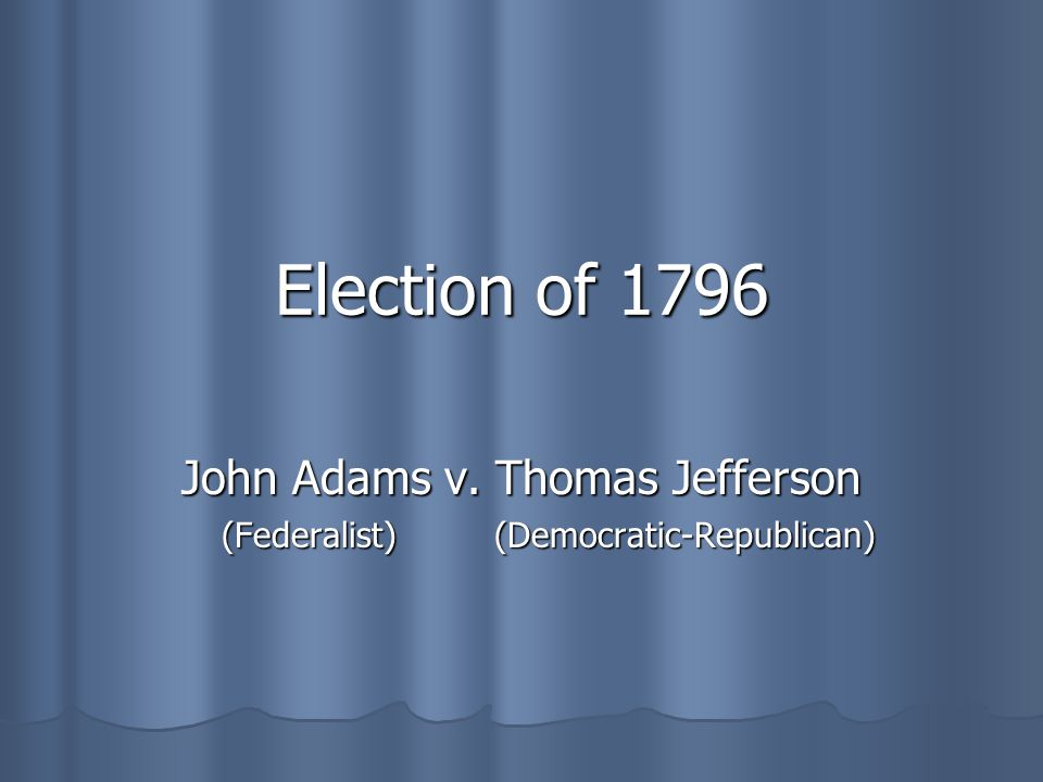 John Adams v. Thomas Jefferson (Federalist) (Democratic-Republican)