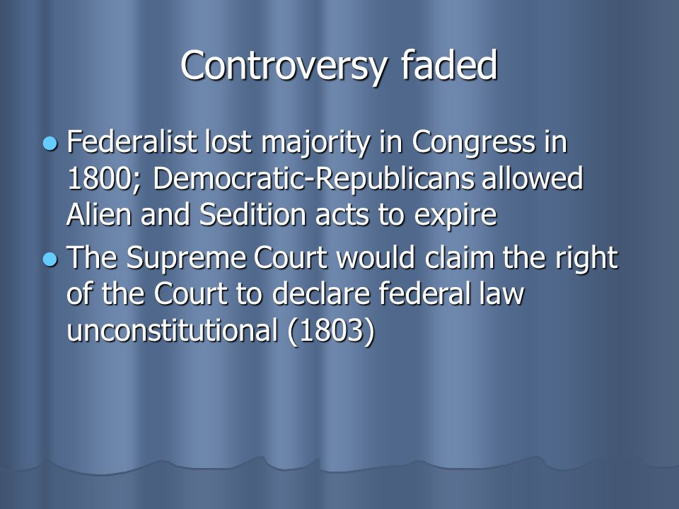 Controversy faded Federalist lost majority in Congress in 1800; Democratic-Republicans allowed Alien and Sedition acts to expire.