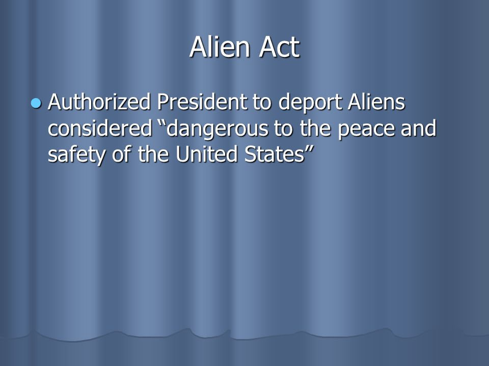 Alien Act Authorized President to deport Aliens considered dangerous to the peace and safety of the United States