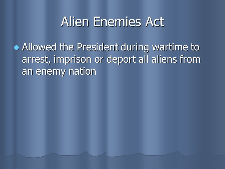 Alien Enemies Act Allowed the President during wartime to arrest, imprison or deport all aliens from an enemy nation.