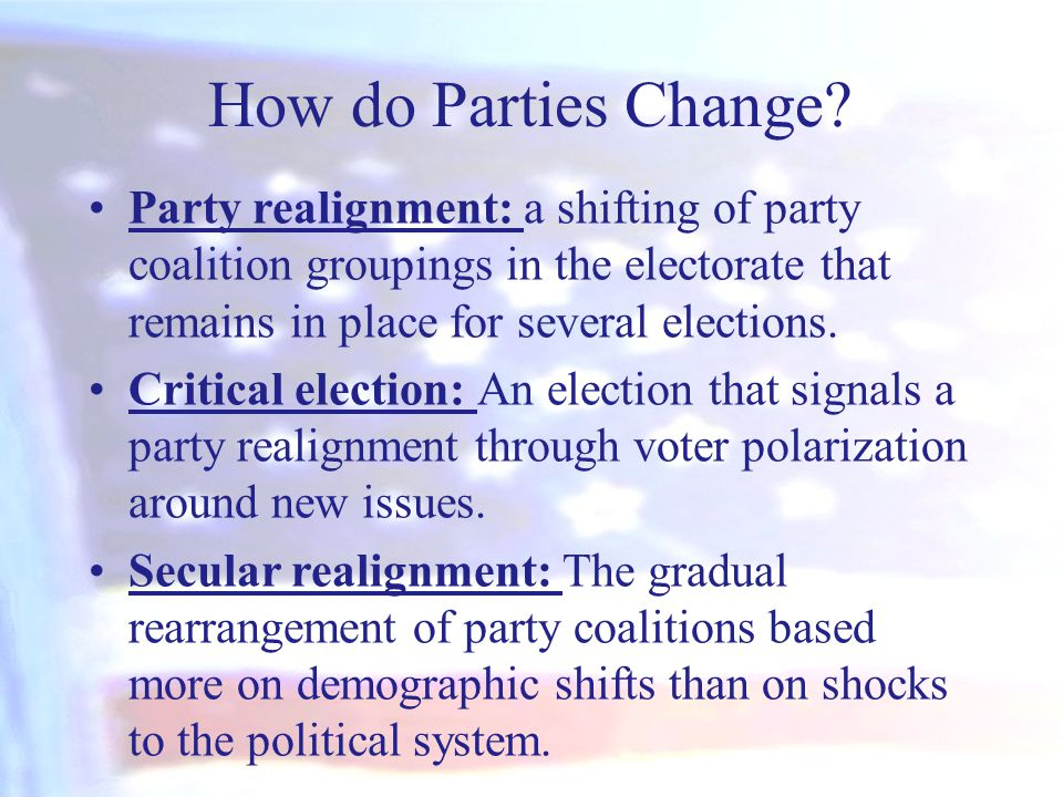 How do Parties Change Party realignment: a shifting of party coalition groupings in the electorate that remains in place for several elections.