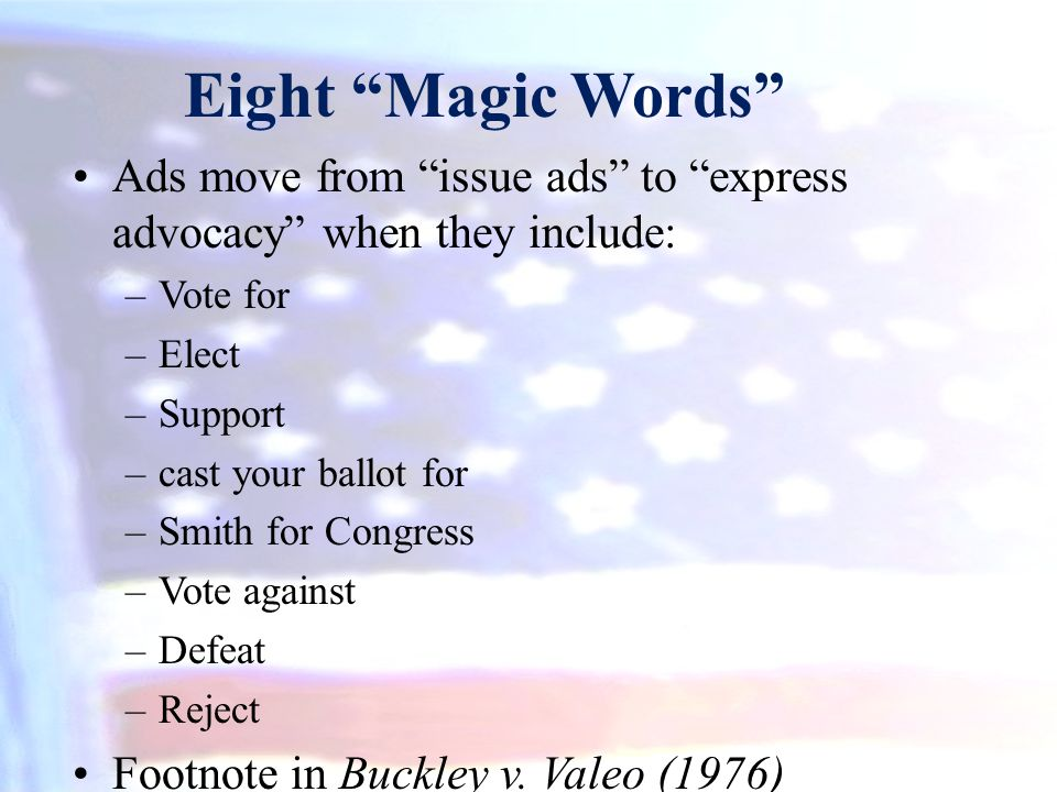 Eight Magic Words Ads move from issue ads to express advocacy when they include: Vote for. Elect.