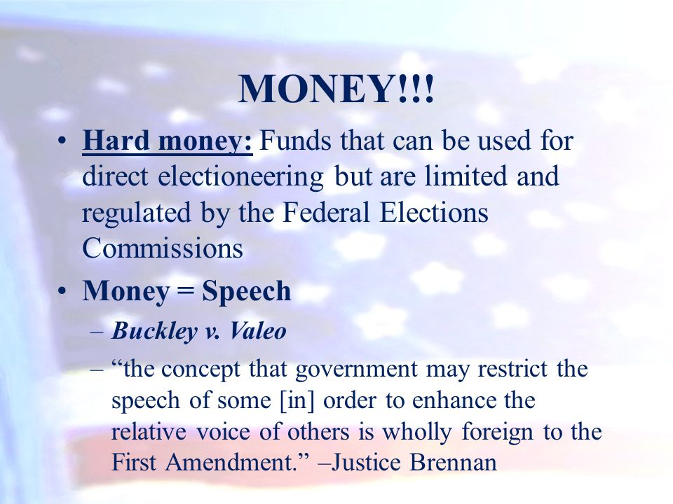 MONEY!!! Hard money: Funds that can be used for direct electioneering but are limited and regulated by the Federal Elections Commissions.