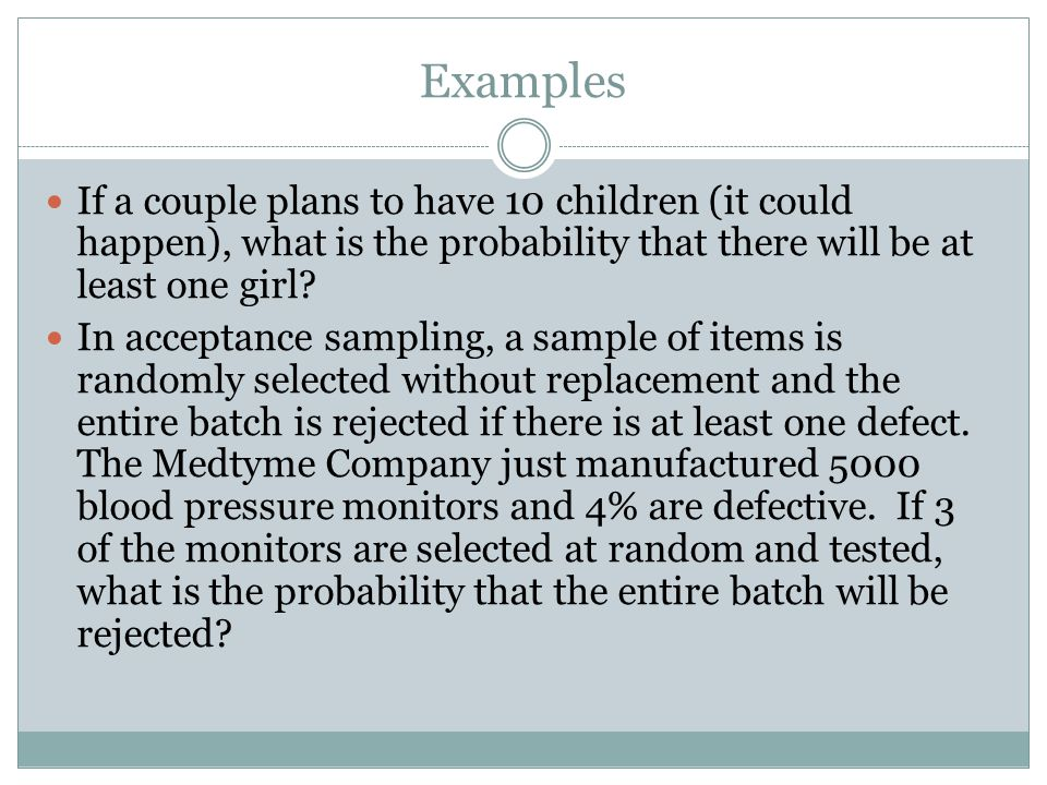 Examples If a couple plans to have 10 children (it could happen), what is the probability that there will be at least one girl