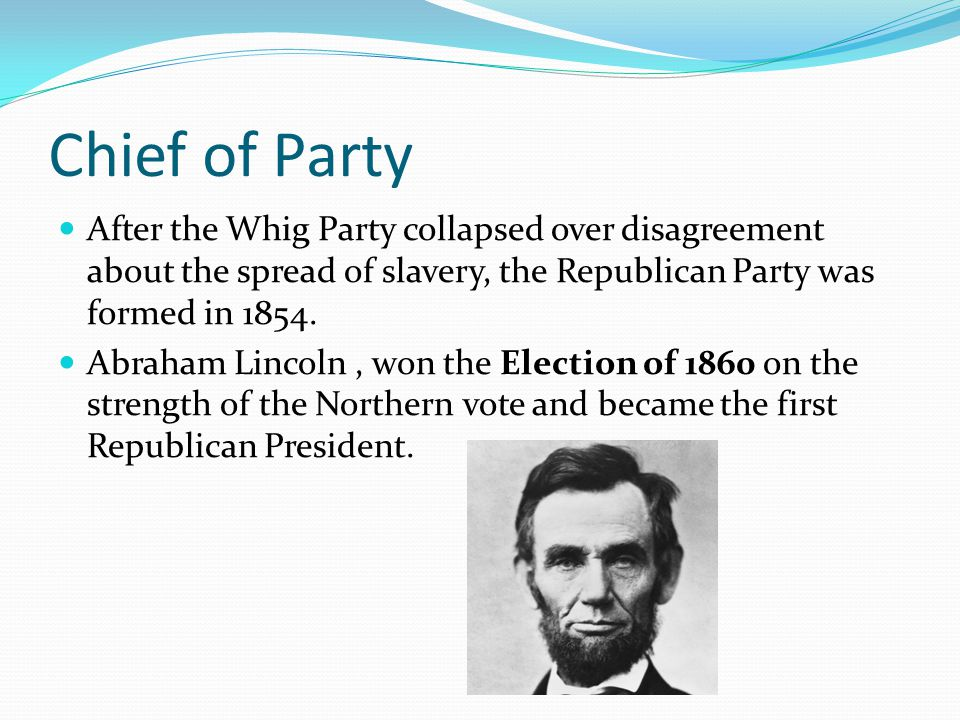 Chief of Party After the Whig Party collapsed over disagreement about the spread of slavery, the Republican Party was formed in 1854.
