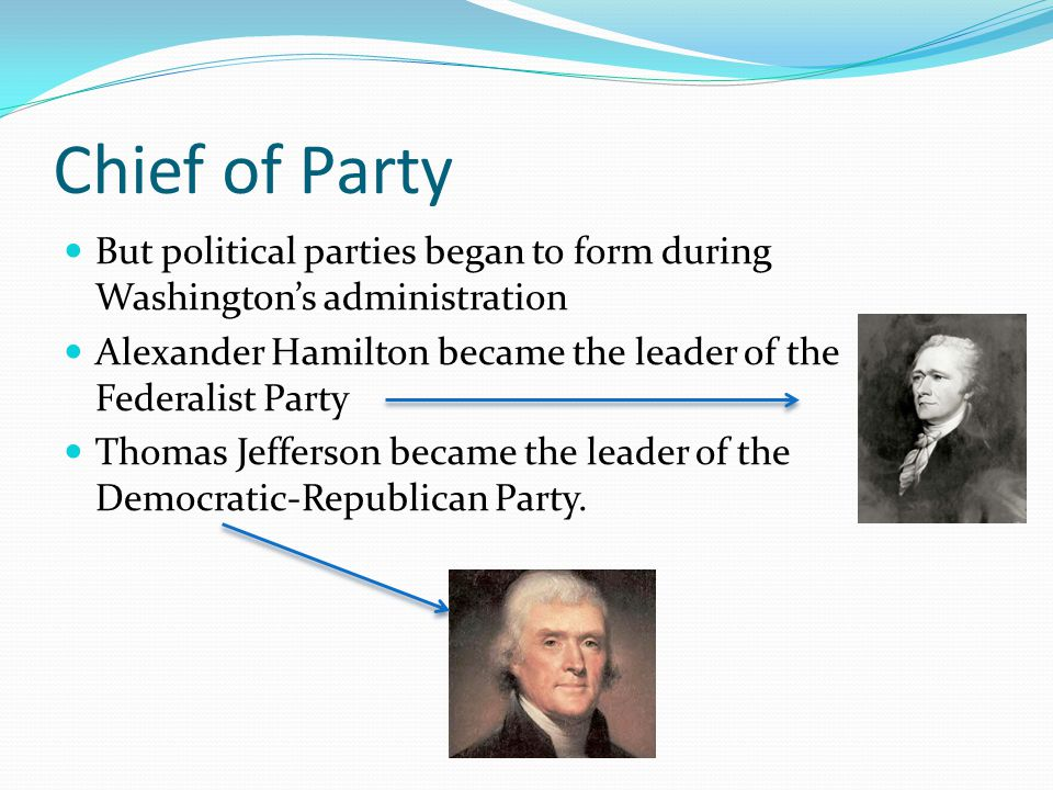Chief of Party But political parties began to form during Washington's administration. Alexander Hamilton became the leader of the Federalist Party.