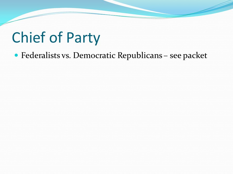 Chief of Party Federalists vs. Democratic Republicans – see packet