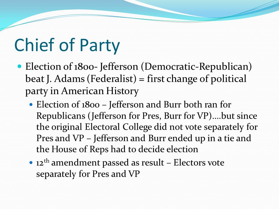 Chief of Party Election of 1800- Jefferson (Democratic-Republican) beat J. Adams (Federalist) = first change of political party in American History.