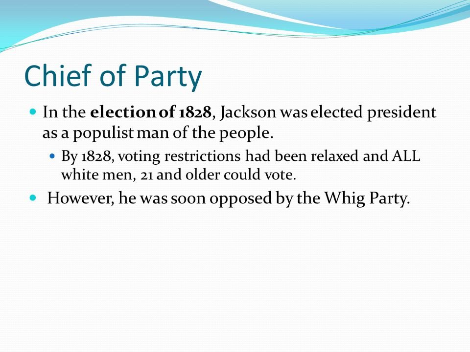Chief of Party In the election of 1828, Jackson was elected president as a populist man of the people.