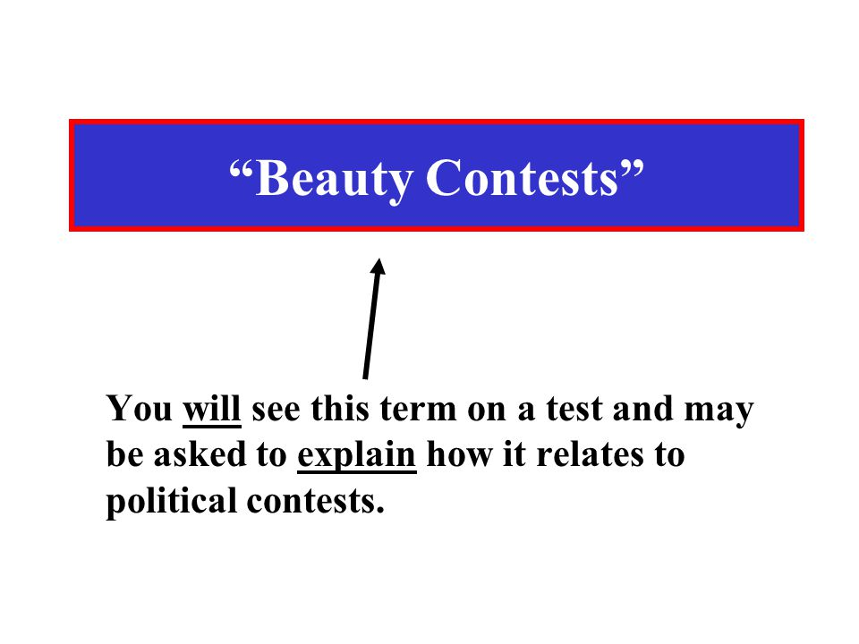 Beauty Contests You will see this term on a test and may be asked to explain how it relates to political contests.